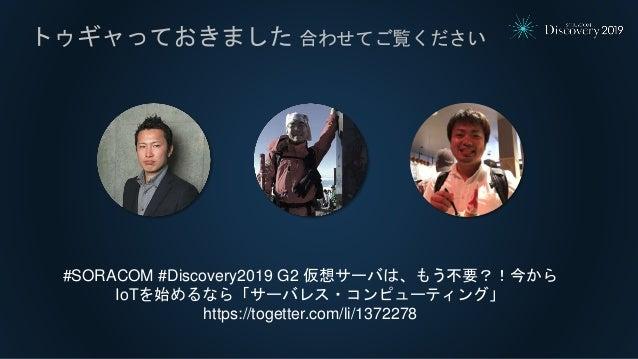 トゥギャっておきました 合わせてご覧ください #SORACOM #Discovery2019 G2 仮想サーバは、もう不要?!今から IoTを始めるなら「サーバレス・コンピューティング」 https://togetter.com/li/1372...