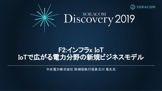 F2:インフラx IoT IoTで広がる電力分野の新規ビジネスモデル 中央電力株式会社 取締役執行役員北川 竜太氏