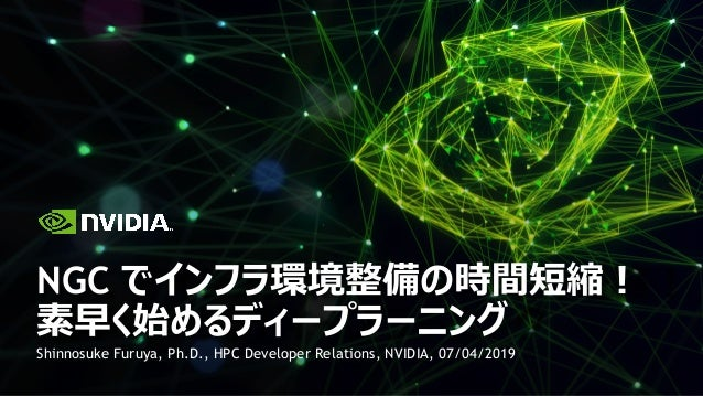 Shinnosuke Furuya, Ph.D., HPC Developer Relations, NVIDIA, 07/04/2019 NGC でインフラ環境整備の時間短縮︕ 素早く始めるディープラーニング