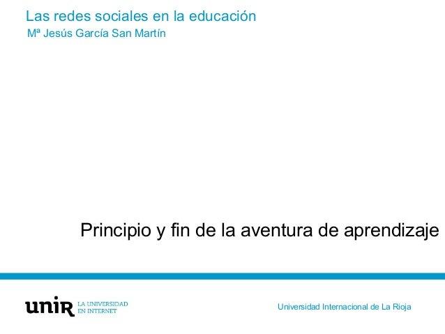 Las redes sociales en la educación Principio y fin de la aventura de aprendizaje Mª Jesús García San Martín Universidad In...