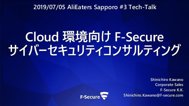 Cloud 環境向け F-Secure サイバーセキュリティコンサルティング Shinichiro Kawano Corporate Sales F-Secure K.K. Shinichiro.Kawano@f-secure.com 2019...