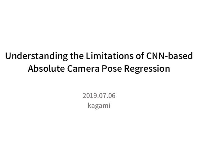 Understanding the Limitations of CNN-based Absolute Camera Pose Regression 2019.07.06 kagami