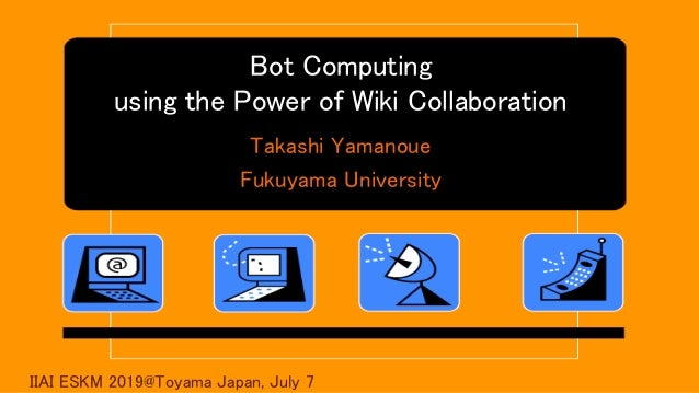 Bot Computing using the Power of Wiki Collaboration Takashi Yamanoue Fukuyama University IIAI ESKM 2019@Toyama Japan, July...