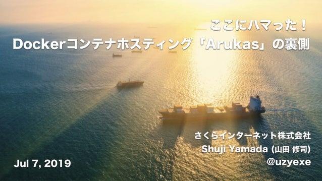 さくらインターネット株式会社 Shuji Yamada (山田 修司) @uzyexeJul 7, 2019 ここにハマった! Dockerコンテナホスティング「Arukas」の裏側 1