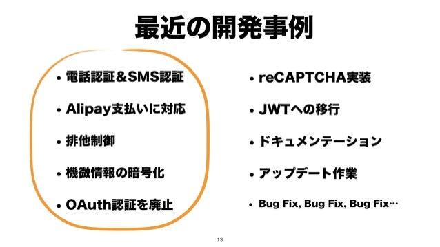 最近の開発事例 • 電話認証&SMS認証 • Alipay支払いに対応 • 排他制御 • 機微情報の暗号化 • OAuth認証を廃止 !13