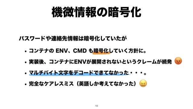 機微情報の暗号化 😡 😖 パスワードや連絡先情報は暗号化していたが • コンテナの ENV、CMD も暗号化していく方針に。 • 実装後、コンテナにENVが展開されないというクレームが続発 • マルチバイト文字をデコードできてなかった・・・。 ...