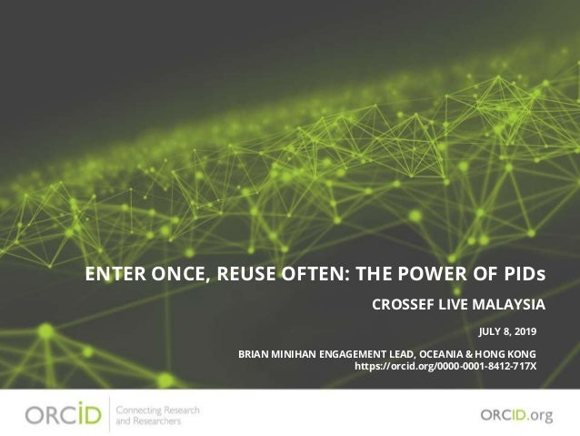 ENTER ONCE, REUSE OFTEN: THE POWER OF PIDs JULY 8, 2019 BRIAN MINIHAN ENGAGEMENT LEAD, OCEANIA & HONG KONG https://orcid.o...