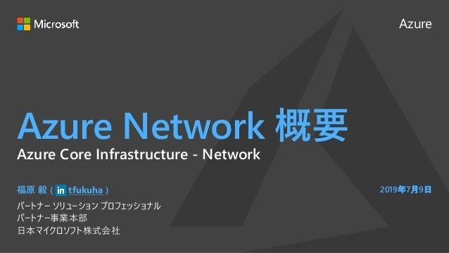 Azure Azure Network 概要 福原 毅 ( tfukuha ) パートナー ソリューション プロフェッショナル パートナー事業本部 日本マイクロソフト株式会社 2019年7月9日 Azure Core Infrastructur...