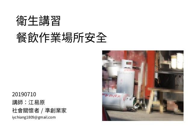 衛生講習 餐飲作業場所安全 20190710 講師:江易原 社會關懷者 / 準創業家 iychiang1809@gmail.com