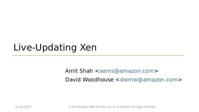Live-Updating Xen Amit Shah <aams@amazon.com> David Woodhouse <dwmw@amazon.com> 10. Juli 2019 © 2019 Amazon Web Services, ...