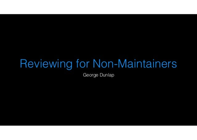 Reviewing for Non-Maintainers George Dunlap