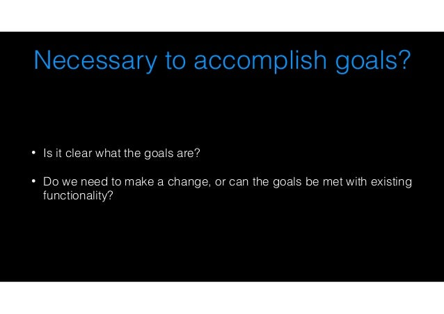 Necessary to accomplish goals? • Is it clear what the goals are? • Do we need to make a change, or can the goals be met wi...