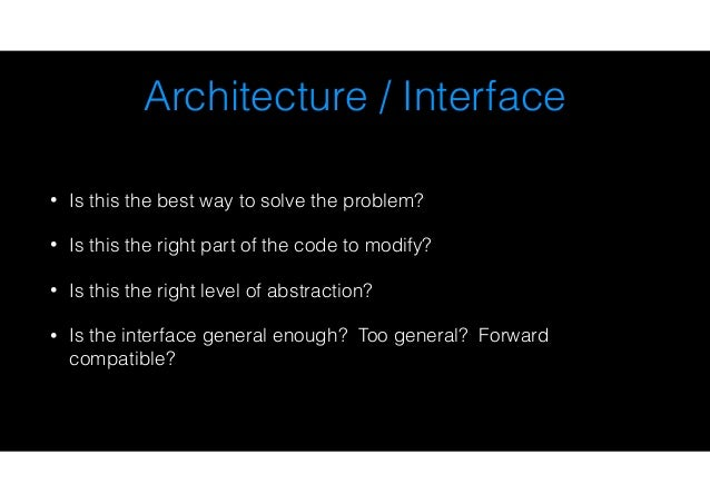 Architecture / Interface • Is this the best way to solve the problem? • Is this the right part of the code to modify? • Is...