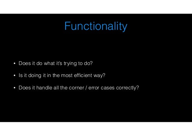 Functionality • Does it do what it's trying to do? • Is it doing it in the most efficient way? • Does it handle all the cor...