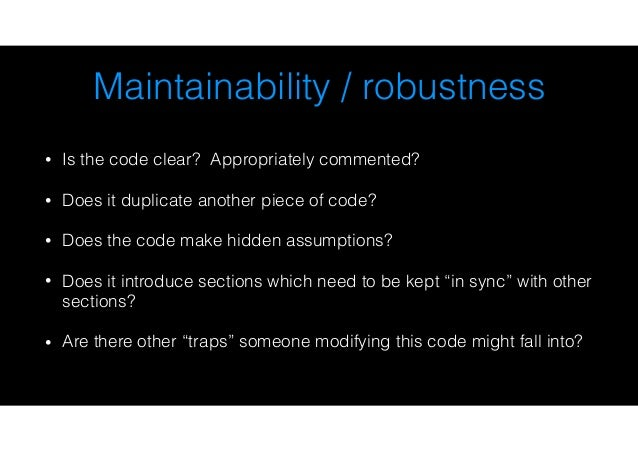 Maintainability / robustness • Is the code clear? Appropriately commented? • Does it duplicate another piece of code? • Do...