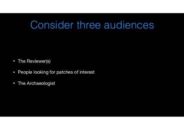 Consider three audiences • The Reviewer(s)  • People looking for patches of interest  • The Archaeologist