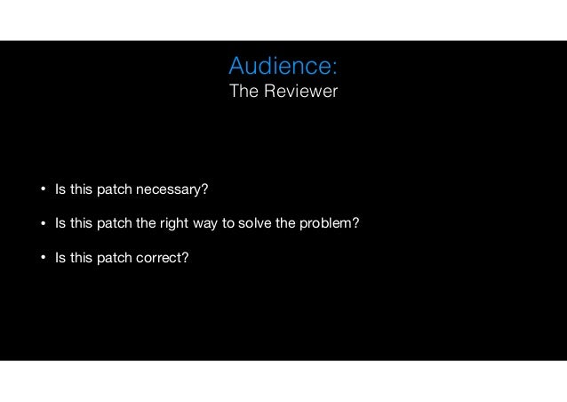 Audience: The Reviewer • Is this patch necessary?  • Is this patch the right way to solve the problem?  • Is this patch co...