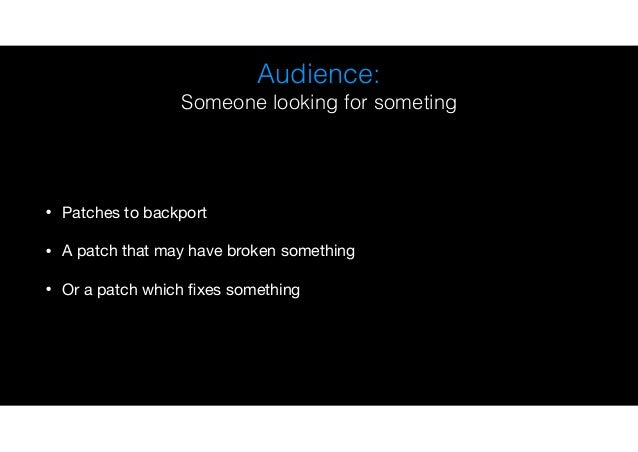 Audience: Someone looking for someting • Patches to backport  • A patch that may have broken something  • Or a patch which...
