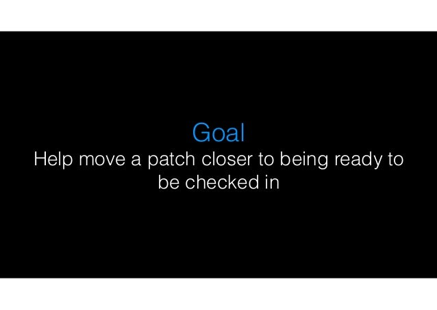 Goal Help move a patch closer to being ready to be checked in
