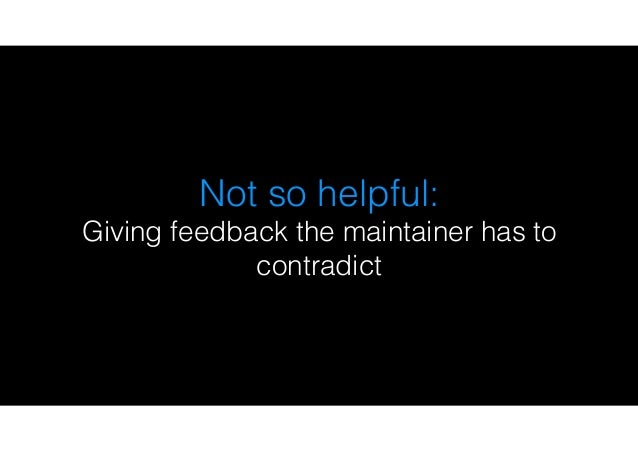 Not so helpful: Giving feedback the maintainer has to contradict