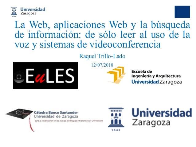 La Web, aplicaciones Web y la búsqueda de información: de sólo leer al uso de la voz y sistemas de videoconferencia Raquel...