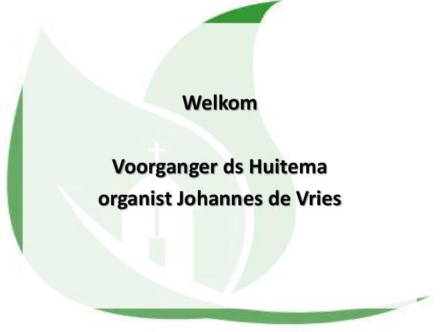 Welkom Voorganger ds Huitema organist Johannes de Vries
