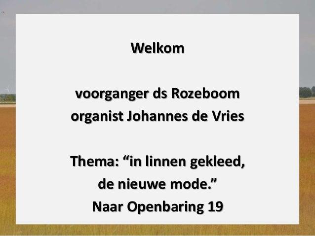 """Welkom voorganger ds Rozeboom organist Johannes de Vries Thema: """"in linnen gekleed, de nieuwe mode."""" Naar Openbaring 19"""