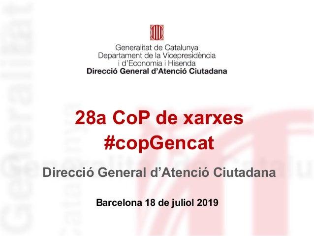 28a CoP de xarxes #copGencat Barcelona 18 de juliol 2019 Direcció General d'Atenció Ciutadana