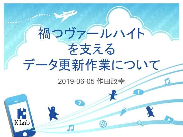 禍つヴァールハイト を支える データ更新作業について 2019-06-05 作田政幸