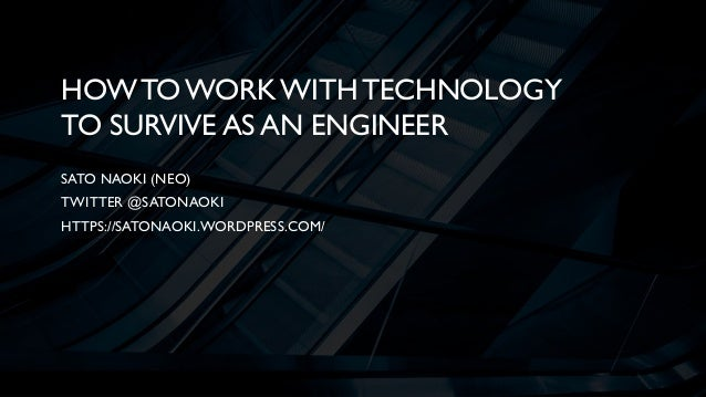 HOWTO WORKWITH TECHNOLOGY TO SURVIVE AS AN ENGINEER SATO NAOKI (NEO) TWITTER @SATONAOKI HTTPS://SATONAOKI.WORDPRESS.COM/
