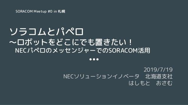 ソラコムとパペロ 〜ロボットをどこにでも置きたい!  NECパペロのメッセンジャーでのSORACOM活用 2019/7/19 NECソリューションイノベータ 北海道支社 はしもと おさむ SORACOM Meetup #0 in 札幌