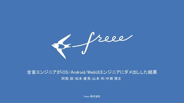 freee 株式会社 全盲エンジニアがiOS/Android/WebUIエンジニアにダメ出しした結果 阿部 諒/松本 康男/山本 伶/中根 雅文