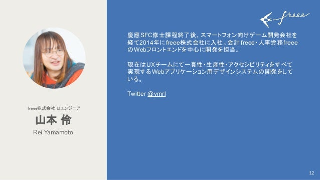 慶應SFC修士課程終了後、スマートフォン向けゲーム開発会社を 経て2014年にfreee株式会社に入社。会計 freee・人事労務freee のWebフロントエンドを中心に開発を担当。 現在はUXチームにて一貫性・生産性・アクセシビリティをすべ...