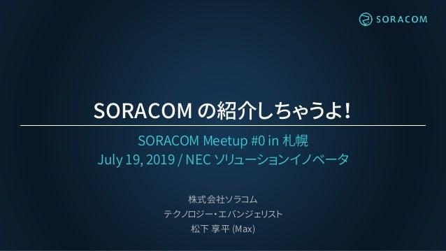 SORACOM の紹介しちゃうよ! SORACOM Meetup #0 in 札幌 July 19, 2019 / NEC ソリューションイノベータ 株式会社ソラコム テクノロジー・エバンジェリスト 松下 享平 (Max)