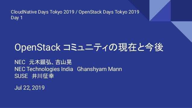 OpenStack コミュニティの現在と今後 NEC 元木顕弘、吉山晃 NEC Technologies India Ghanshyam Mann SUSE 井川征幸 CloudNative Days Tokyo 2019 / OpenStac...