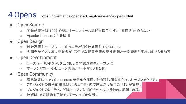 4 Opens ● Open Source ○ 開発成果物は 100% OSS。オープンソース戦略を採用せず、 「商用版」も作らない ○ Apache License, 2.0 を採用 ● Open Design ○ 設計過程をオープンに。コミ...
