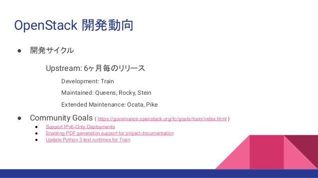 OpenStack 開発動向 ● 開発サイクル Upstream: 6ヶ月毎のリリース Development: Train Maintained: Queens, Rocky, Stein Extended Maintenance: Ocat...