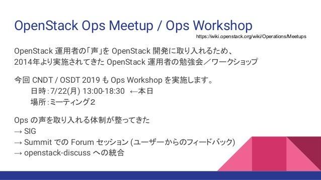 OpenStack Ops Meetup / Ops Workshop OpenStack 運用者の「声」を OpenStack 開発に取り入れるため、 2014年より実施されてきた OpenStack 運用者の勉強会/ワークショップ 今回 C...