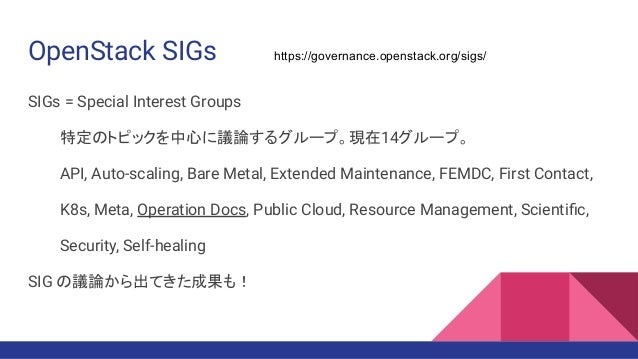 OpenStack SIGs SIGs = Special Interest Groups 特定のトピックを中心に議論するグループ。現在14グループ。 API, Auto-scaling, Bare Metal, Extended Mainte...