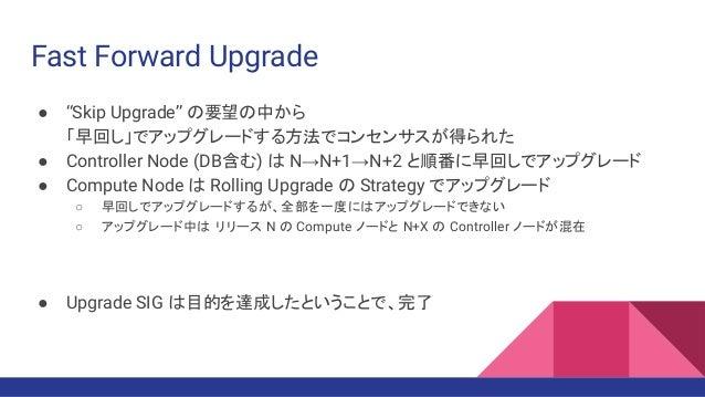 "Fast Forward Upgrade ● ""Skip Upgrade"" の要望の中から 「早回し」でアップグレードする方法でコンセンサスが得られた ● Controller Node (DB含む) は N→N+1→N+2 と順番に早回しでア..."
