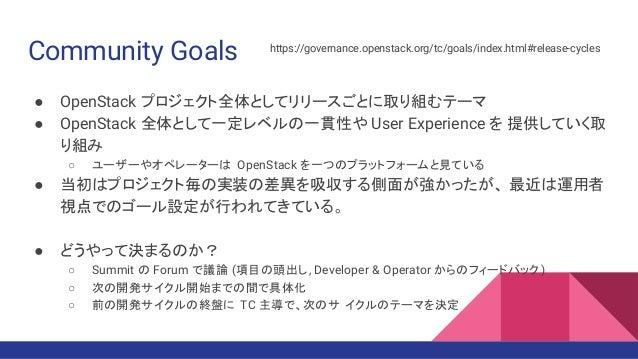 Community Goals ● OpenStack プロジェクト全体としてリリースごとに取り組むテーマ ● OpenStack 全体として一定レベルの一貫性や User Experience を 提供していく取 り組み ○ ユーザーやオペレ...
