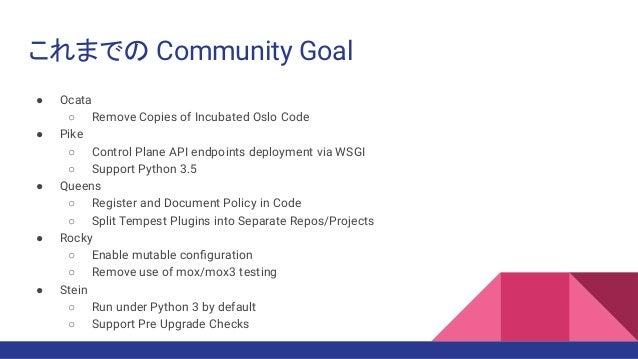 これまでの Community Goal ● Ocata ○ Remove Copies of Incubated Oslo Code ● Pike ○ Control Plane API endpoints deployment via WS...