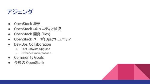 アジェンダ ● OpenStack 概要 ● OpenStack コミュニティと状況 ● OpenStack 開発 (Dev) ● OpenStack ユーザ(Ops)コミュニティ ● Dev-Ops Collaboration ○ Fast ...