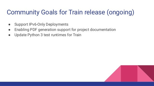 Community Goals for Train release (ongoing) ● Support IPv6-Only Deployments ● Enabling PDF generation support for project ...
