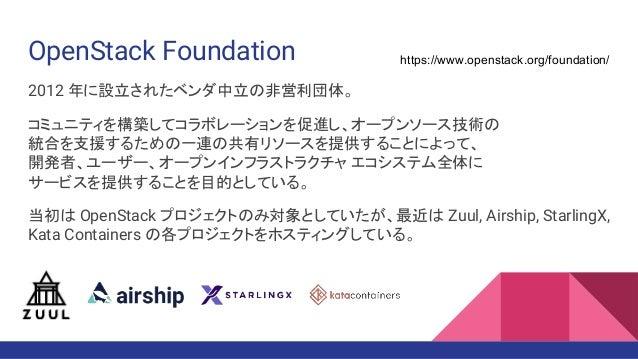 OpenStack Foundation 2012 年に設立されたベンダ中立の非営利団体。 コミュニティを構築してコラボレーションを促進し、オープンソース技術の 統合を支援するための一連の共有リソースを提供することによって、 開発者、ユーザー、...