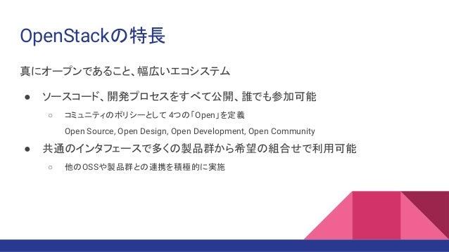 OpenStackの特長 真にオープンであること、幅広いエコシステム ● ソースコード、開発プロセスをすべて公開、誰でも参加可能 ○ コミュニティのポリシーとして 4つの「Open」を定義 Open Source, Open Design, O...