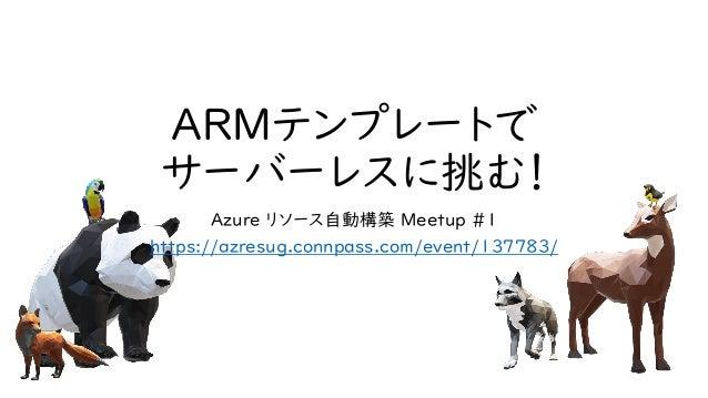 ARMテンプレートで サーバーレスに挑む! Azure リソース自動構築 Meetup #1 https://azresug.connpass.com/event/137783/