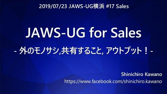 JAWS-UG for Sales - 外のモノサシ,共有すること, アウトプット!- Shinichiro Kawano https://www.facebook.com/shinichiro.kawano 2019/07/23 JAWS-U...