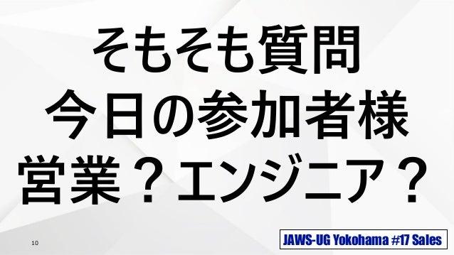 JAWS-UG Yokohama #17 Sales10 そもそも質問 今日の参加者様 営業?エンジニア?