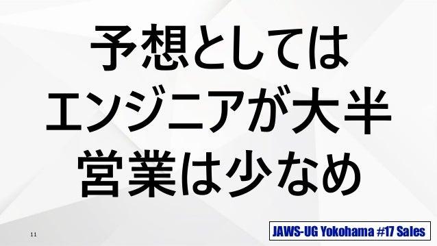 JAWS-UG Yokohama #17 Sales11 予想としては エンジニアが大半 営業は少なめ